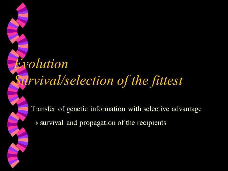 Evolution Survival/selection of the fittest Transfer of genetic information with selective advantage  survival and propagation of the recipients
