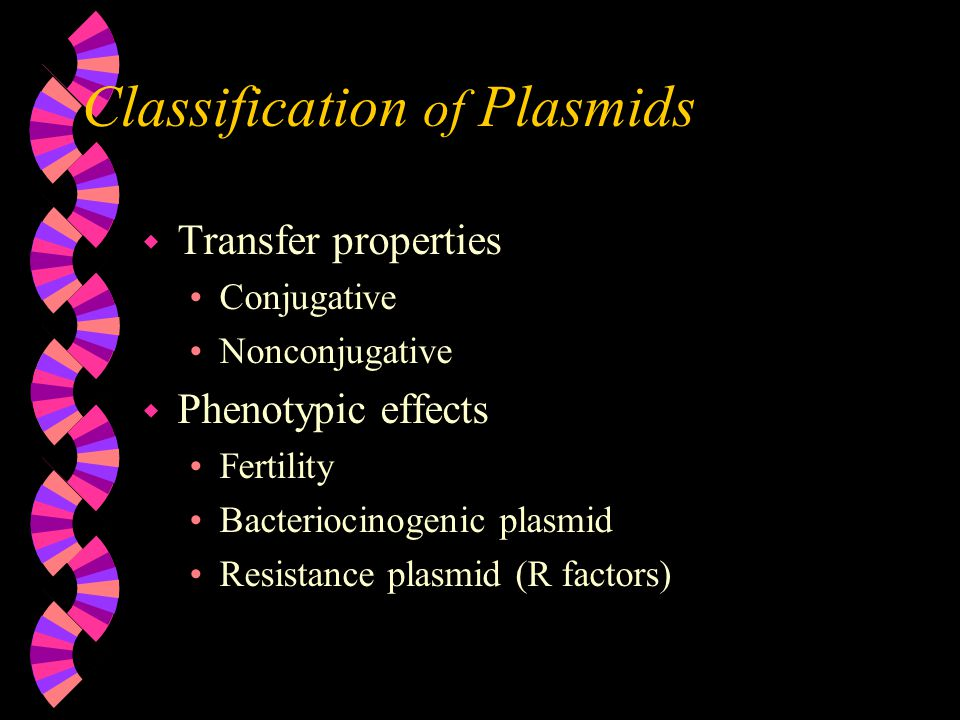 Classification of Plasmids w Transfer properties Conjugative Nonconjugative w Phenotypic effects Fertility Bacteriocinogenic plasmid Resistance plasmi