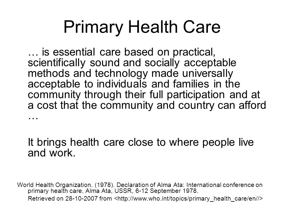 Primary Health Care … is essential care based on practical, scientifically sound and socially acceptable methods and technology made universally acceptable to individuals and families in the community through their full participation and at a cost that the community and country can afford … It brings health care close to where people live and work.