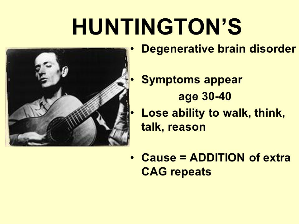 HUNTINGTON'S Degenerative brain disorder Symptoms appear age 30-40 Lose ability to walk, think, talk, reason Cause = ADDITION of extra CAG repeats