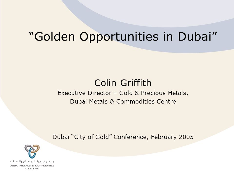 Colin Griffith - DMCC, Dubai City of Gold Conference, February 2005 Dubai has an impressive history in the international gold market but the future is ever more exciting Colin Griffith 2 nd City of Gold Conference, 6 th December 2003