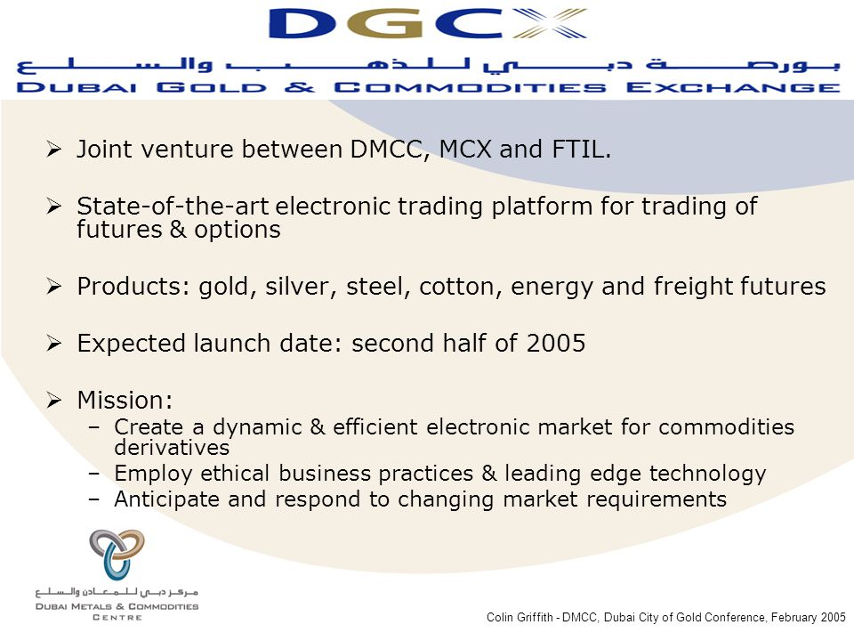 Colin Griffith - DMCC, Dubai City of Gold Conference, February 2005  Joint venture between DMCC, MCX and FTIL.