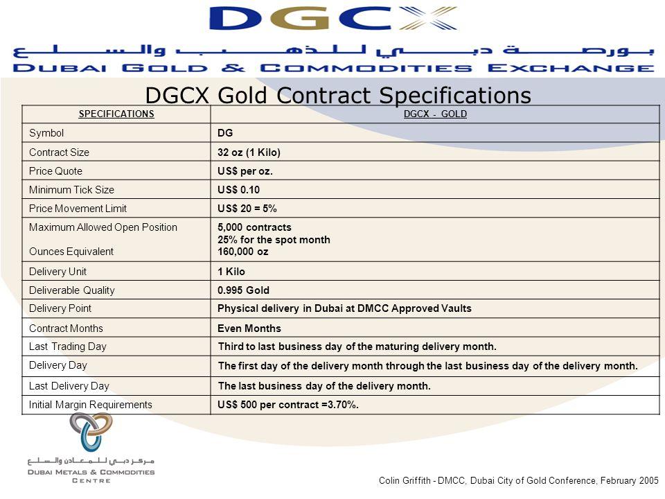 Colin Griffith - DMCC, Dubai City of Gold Conference, February 2005 SPECIFICATIONSDGCX - GOLD SymbolDG Contract Size32 oz (1 Kilo) Price QuoteUS$ per oz.
