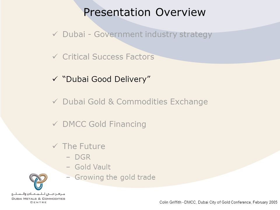 Colin Griffith - DMCC, Dubai City of Gold Conference, February 2005 Dubai Good Delivery  The Concept –Setting a high standard for small gold bars –Fully complements London Good Delivery  Objectives –Increasing confidence in quality of gold bars sold in Dubai –Delivery on the DGCX  Membership Categories –Category 1: Refineries listed on the LBMA Good Delivery List –Category 2: Other international and local-based gold refineries  Listing requirements –Minimum annual refined production of 10 tons in small gold bars –Minimum total net worth of US$ 10 million Category 1 applications – February 05 Category 2 applications - June 05