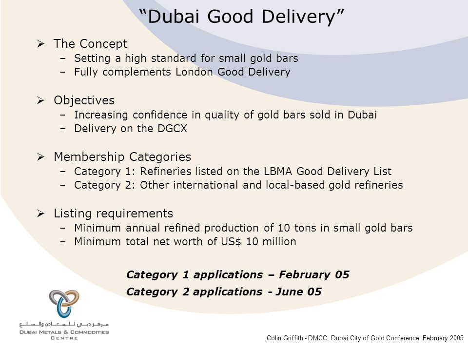 Colin Griffith - DMCC, Dubai City of Gold Conference, February 2005 Dubai - Government industry strategy Critical Success Factors Dubai Good Delivery Dubai Gold & Commodities Exchange DMCC Gold Financing The Future –DGR –Gold Vault –Growing the gold trade Presentation Overview