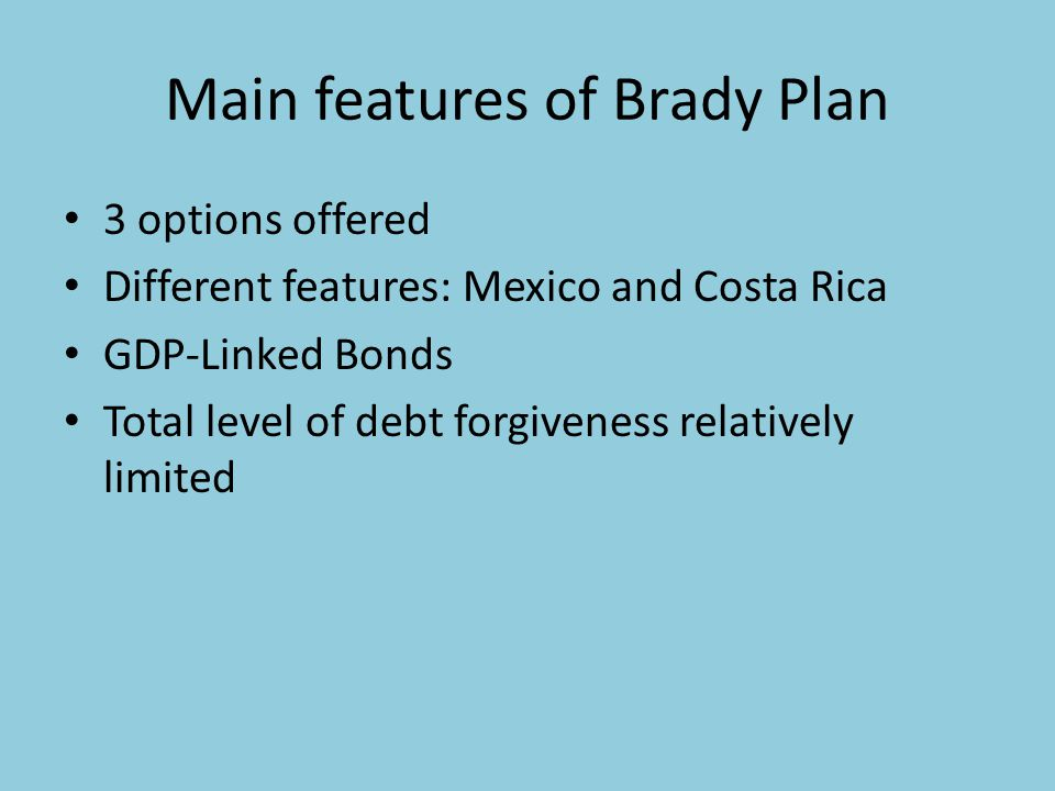 Main features of Brady Plan 3 options offered Different features: Mexico and Costa Rica GDP-Linked Bonds Total level of debt forgiveness relatively limited
