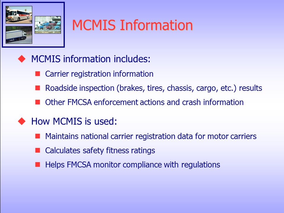 MCMIS Information  MCMIS information includes: Carrier registration information Roadside inspection (brakes, tires, chassis, cargo, etc.) results Other FMCSA enforcement actions and crash information  How MCMIS is used: Maintains national carrier registration data for motor carriers Calculates safety fitness ratings Helps FMCSA monitor compliance with regulations