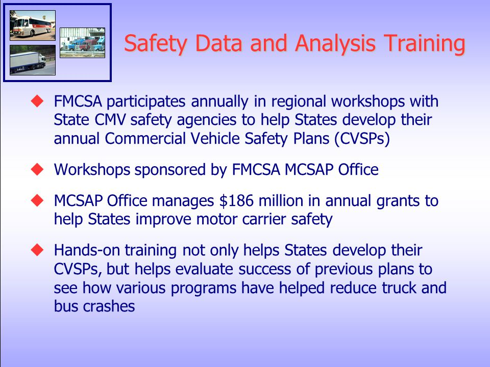 Safety Data and Analysis Training  FMCSA participates annually in regional workshops with State CMV safety agencies to help States develop their annual Commercial Vehicle Safety Plans (CVSPs)  Workshops sponsored by FMCSA MCSAP Office  MCSAP Office manages $186 million in annual grants to help States improve motor carrier safety  Hands-on training not only helps States develop their CVSPs, but helps evaluate success of previous plans to see how various programs have helped reduce truck and bus crashes