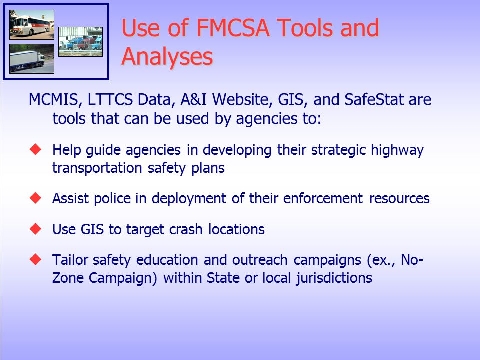 Use of FMCSA Tools and Analyses MCMIS, LTTCS Data, A&I Website, GIS, and SafeStat are tools that can be used by agencies to:  Help guide agencies in developing their strategic highway transportation safety plans  Assist police in deployment of their enforcement resources  Use GIS to target crash locations  Tailor safety education and outreach campaigns (ex., No- Zone Campaign) within State or local jurisdictions