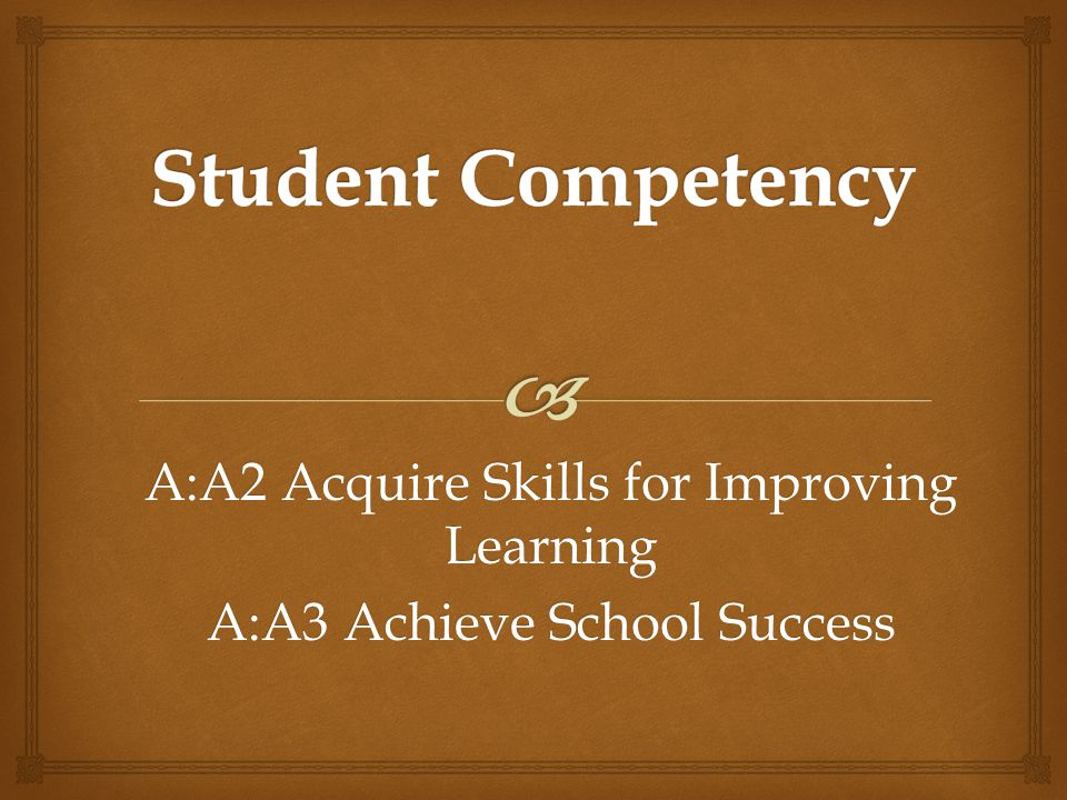 A:A2 Acquire Skills for Improving Learning A:A3 Achieve School Success