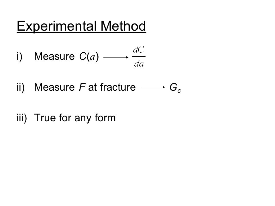Experimental Method i)Measure C( a ) ii)Measure F at fracture G c iii)True for any form