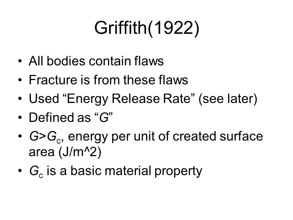Griffith(1922) All bodies contain flaws Fracture is from these flaws Used Energy Release Rate (see later) Defined as G G>G c, energy per unit of created surface area (J/m^2) G c is a basic material property