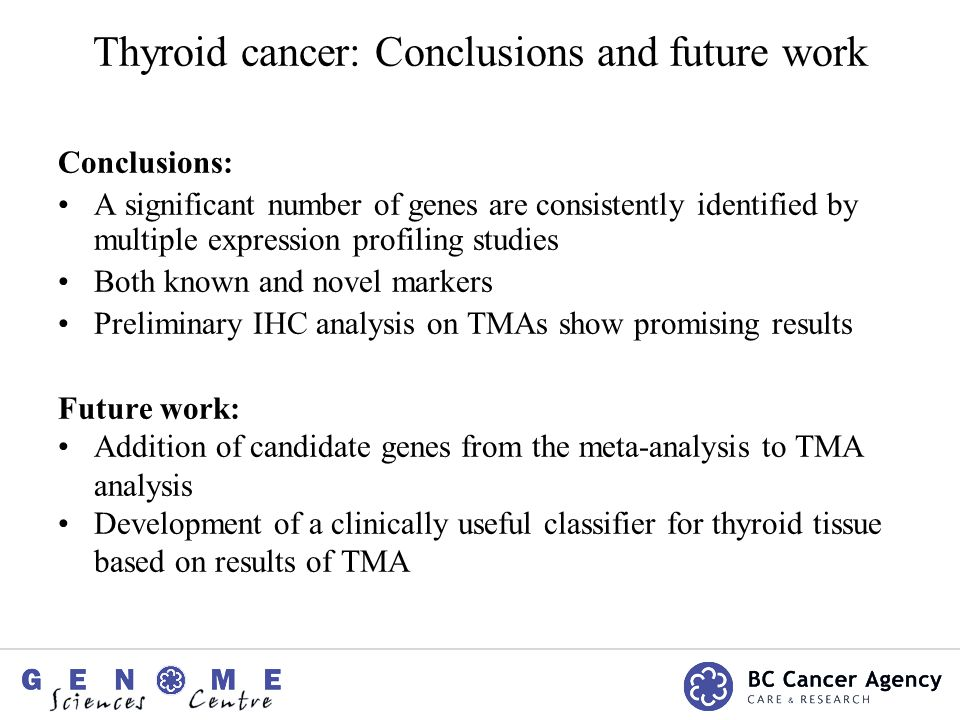 Thyroid cancer: Conclusions and future work Conclusions: A significant number of genes are consistently identified by multiple expression profiling studies Both known and novel markers Preliminary IHC analysis on TMAs show promising results Future work: Addition of candidate genes from the meta-analysis to TMA analysis Development of a clinically useful classifier for thyroid tissue based on results of TMA