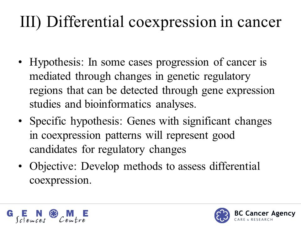 III) Differential coexpression in cancer Hypothesis: In some cases progression of cancer is mediated through changes in genetic regulatory regions that can be detected through gene expression studies and bioinformatics analyses.