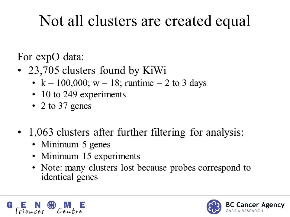 Not all clusters are created equal For expO data: 23,705 clusters found by KiWi k = 100,000; w = 18; runtime = 2 to 3 days 10 to 249 experiments 2 to 37 genes 1,063 clusters after further filtering for analysis: Minimum 5 genes Minimum 15 experiments Note: many clusters lost because probes correspond to identical genes