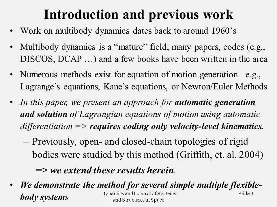 Dynamics and Control of Systems and Structures in Space Slide 3 Introduction and previous work Work on multibody dynamics dates back to around 1960's Multibody dynamics is a mature field; many papers, codes (e.g., DISCOS, DCAP …) and a few books have been written in the area Numerous methods exist for equation of motion generation.