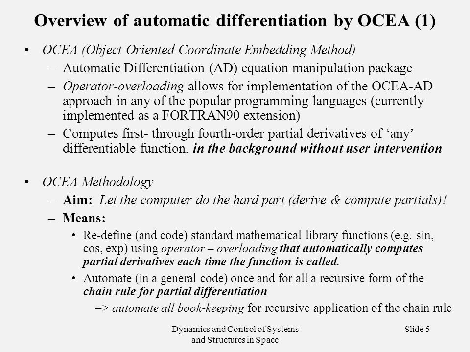 Dynamics and Control of Systems and Structures in Space Slide 5 Overview of automatic differentiation by OCEA (1) OCEA (Object Oriented Coordinate Embedding Method) –Automatic Differentiation (AD) equation manipulation package –Operator-overloading allows for implementation of the OCEA-AD approach in any of the popular programming languages (currently implemented as a FORTRAN90 extension) –Computes first- through fourth-order partial derivatives of 'any' differentiable function, in the background without user intervention OCEA Methodology –Aim: Let the computer do the hard part (derive & compute partials).