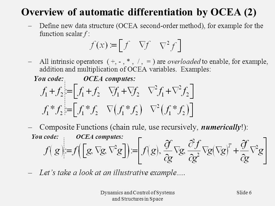 Dynamics and Control of Systems and Structures in Space Slide 6 Overview of automatic differentiation by OCEA (2) –Define new data structure (OCEA second-order method), for example for the function scalar f : –All intrinsic operators ( +, -, *, /, = ) are overloaded to enable, for example, addition and multiplication of OCEA variables.