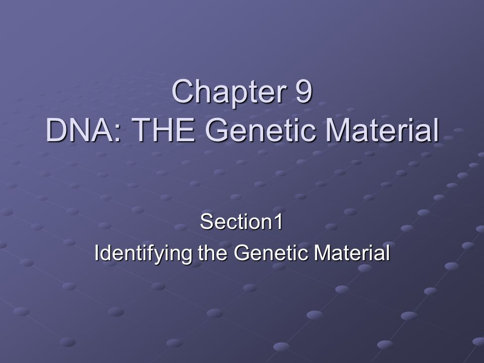 Chapter 9 DNA: THE Genetic Material Section1 Identifying the Genetic Material