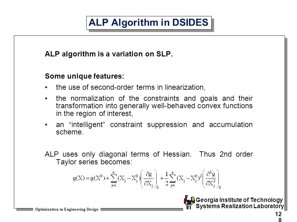Optimization in Engineering Design Georgia Institute of Technology Systems Realization Laboratory 128 ALP Algorithm in DSIDES ALP algorithm is a variation on SLP.