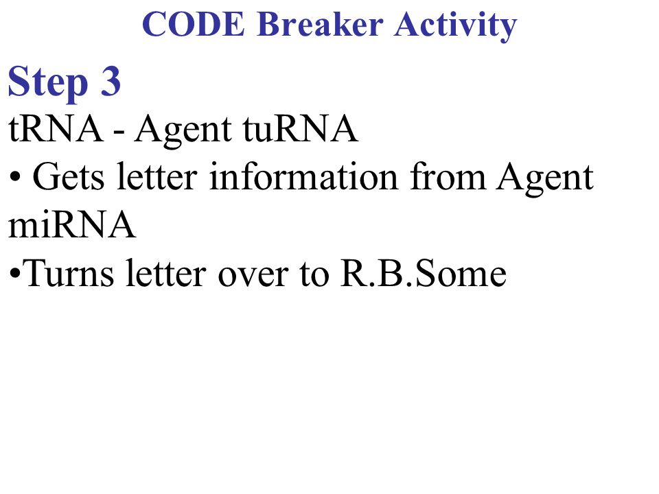 CODE Breaker Activity Step 3 tRNA - Agent tuRNA Gets letter information from Agent miRNA Turns letter over to R.B.Some