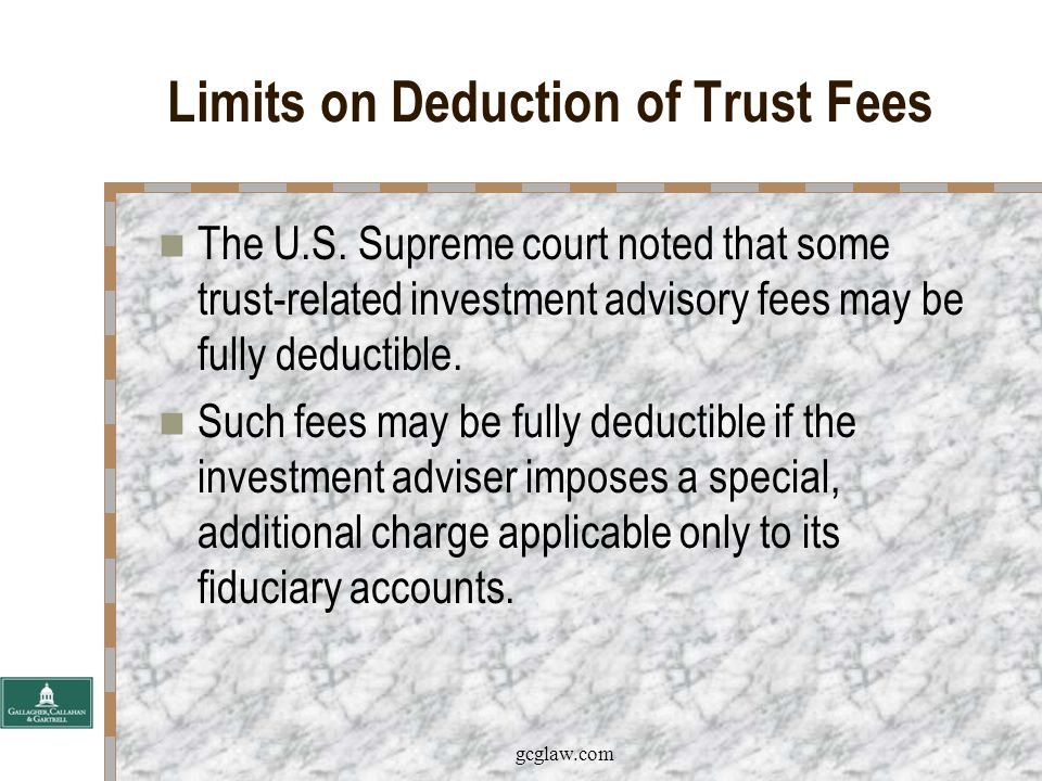 gcglaw.com Limits on Deduction of Trust Fees In the Rudkin case, the court concluded that the investment advisory fees were of a nature that would customarily be incurred outside of a trust.