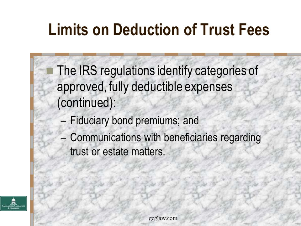 gcglaw.com Limits on Deduction of Trust Fees The IRS regulations identify categories of approved, fully deductible expenses: –Fiduciary accountings; –Judicial or quasi-judicial filings required to administer a trust or estate; –Fiduciary income tax and estate tax returns; –The division or distribution of income or corpus to or among beneficiaries; –Trust or will contests or construction;