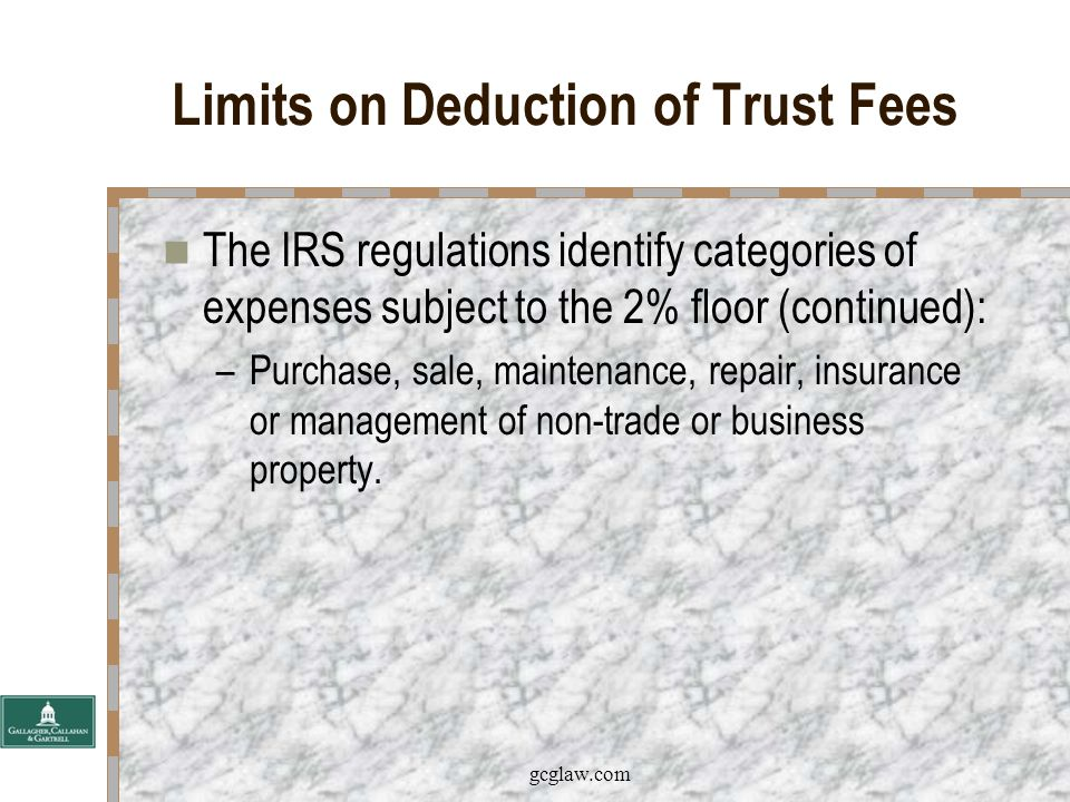 gcglaw.com Limits on Deduction of Trust Fees The IRS regulations identify categories of expenses subject to the 2% floor: –Custody or management of property; –Advice on investing for total return; –Gift tax returns; –The defense of claims by creditors of the decedent or grantor; and
