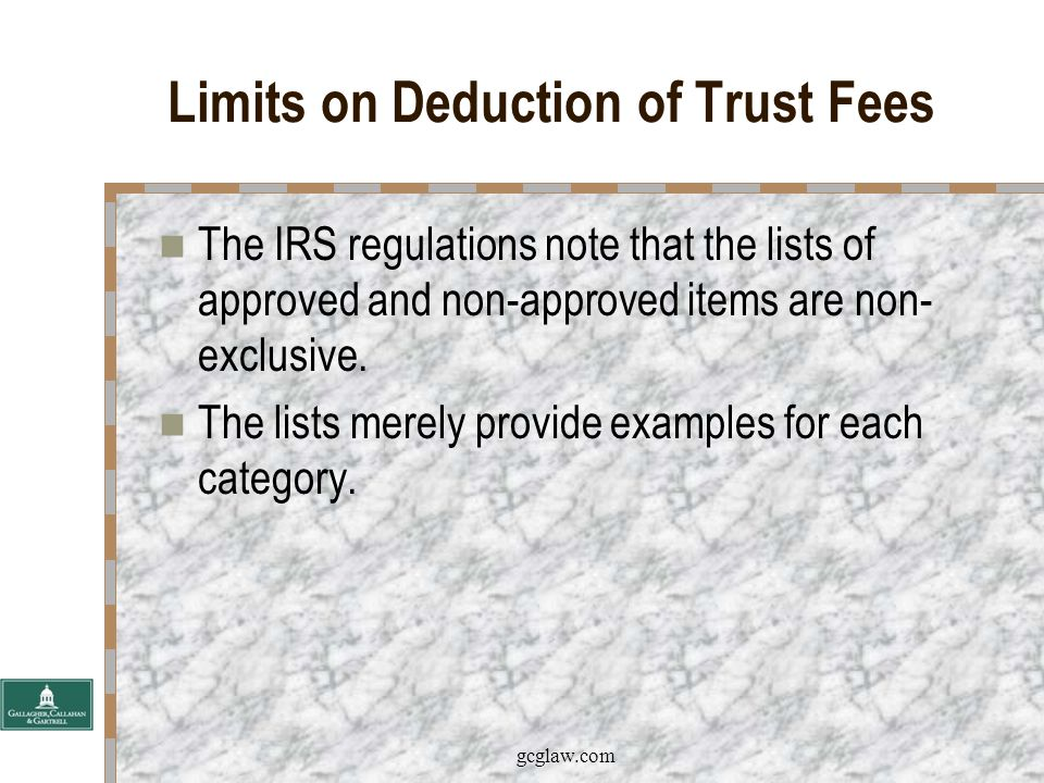 gcglaw.com Limits on Deduction of Trust Fees The IRS regulations identify categories of expenses subject to the 2% floor (continued): –Purchase, sale, maintenance, repair, insurance or management of non-trade or business property.