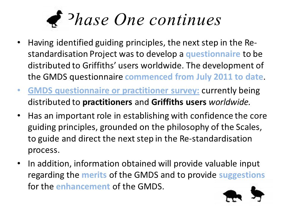 Phase One continues Having identified guiding principles, the next step in the Re- standardisation Project was to develop a questionnaire to be distributed to Griffiths' users worldwide.