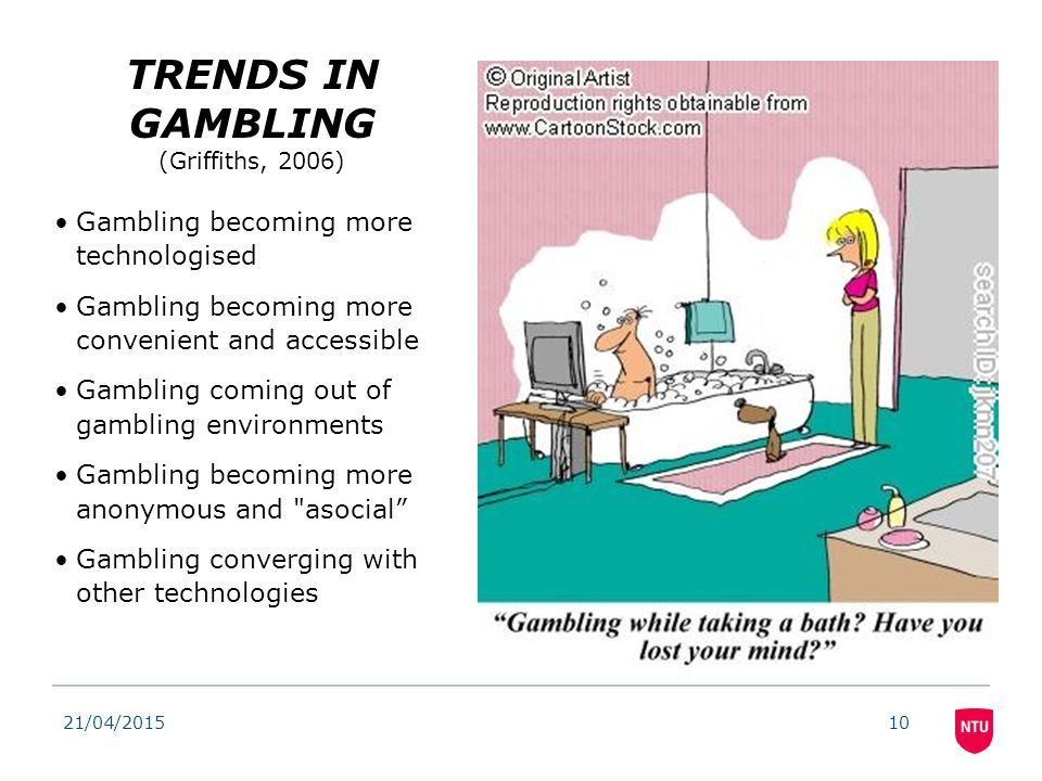 TRENDS IN GAMBLING (Griffiths, 2006) Gambling becoming more technologised Gambling becoming more convenient and accessible Gambling coming out of gambling environments Gambling becoming more anonymous and asocial Gambling converging with other technologies 21/04/201510