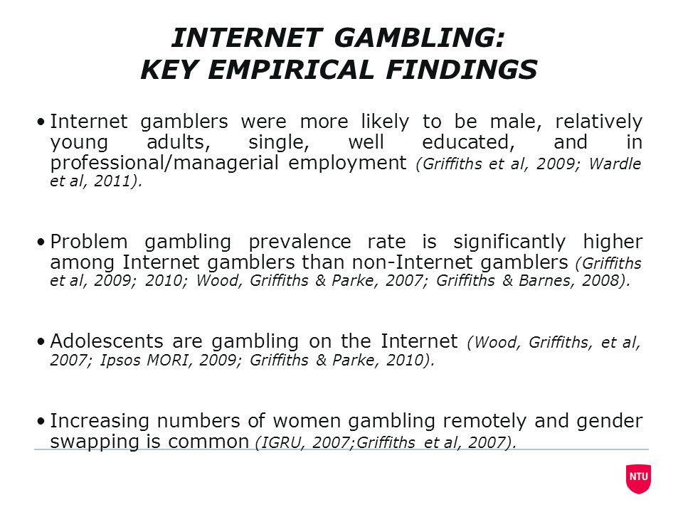 INTERNET GAMBLING: KEY EMPIRICAL FINDINGS Internet gamblers were more likely to be male, relatively young adults, single, well educated, and in professional/managerial employment (Griffiths et al, 2009; Wardle et al, 2011).