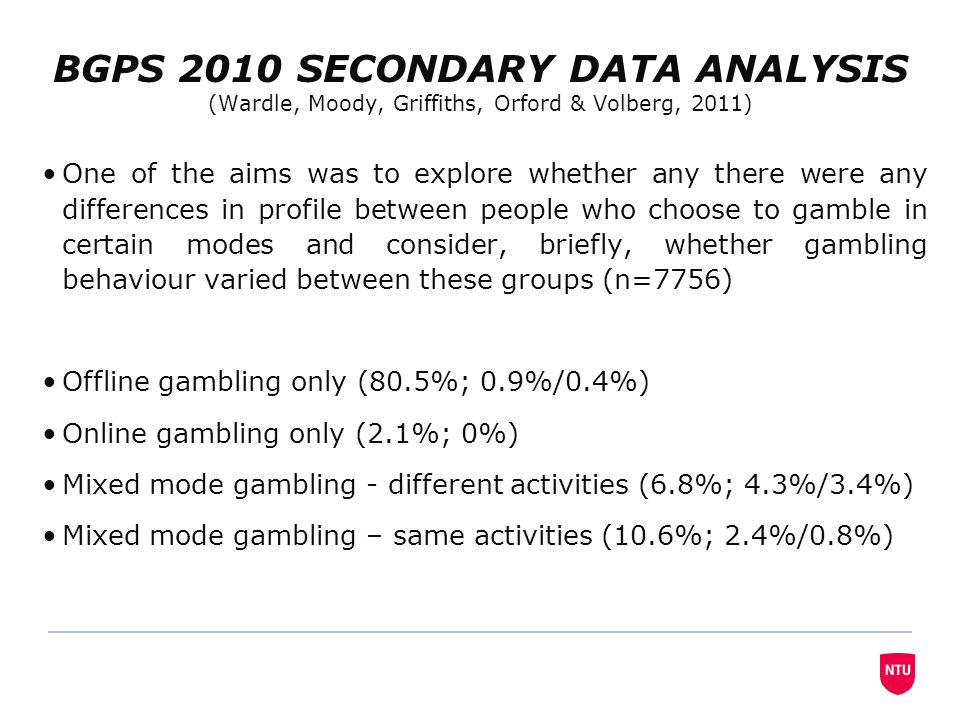 BGPS 2010 SECONDARY DATA ANALYSIS (Wardle, Moody, Griffiths, Orford & Volberg, 2011) One of the aims was to explore whether any there were any differences in profile between people who choose to gamble in certain modes and consider, briefly, whether gambling behaviour varied between these groups (n=7756) Offline gambling only (80.5%; 0.9%/0.4%) Online gambling only (2.1%; 0%) Mixed mode gambling - different activities (6.8%; 4.3%/3.4%) Mixed mode gambling – same activities (10.6%; 2.4%/0.8%)