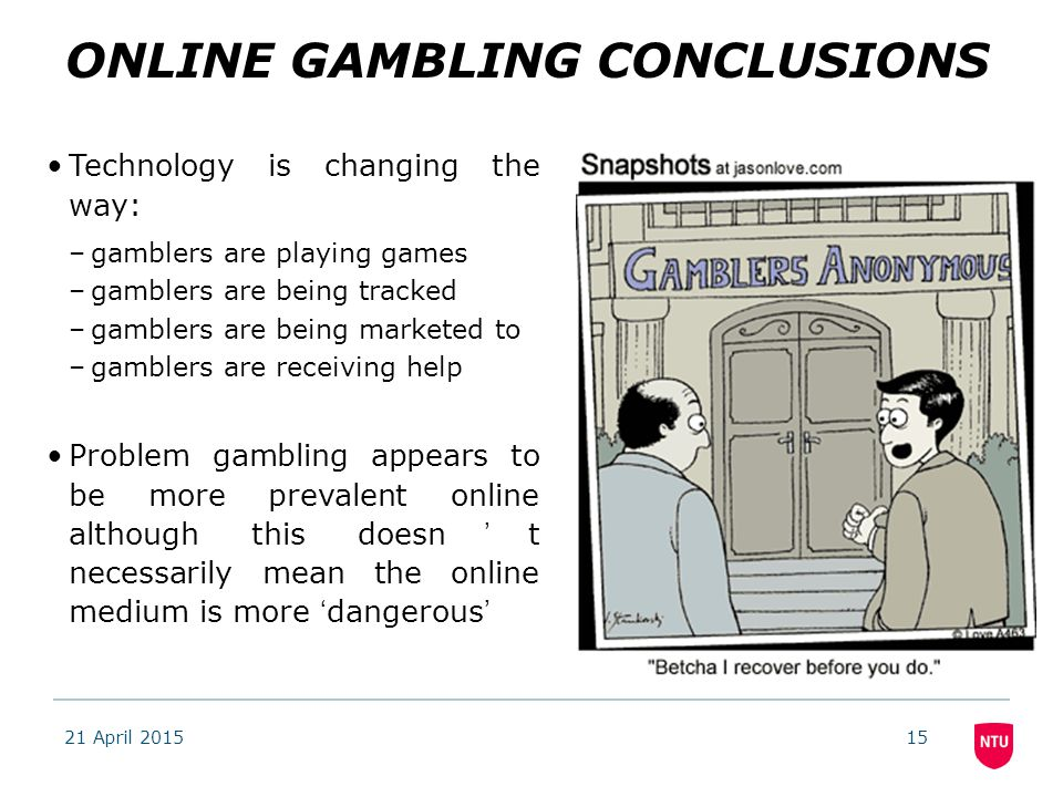 21 April 201515 ONLINE GAMBLING CONCLUSIONS Technology is changing the way: –gamblers are playing games –gamblers are being tracked –gamblers are being marketed to –gamblers are receiving help Problem gambling appears to be more prevalent online although this doesn't necessarily mean the online medium is more 'dangerous'