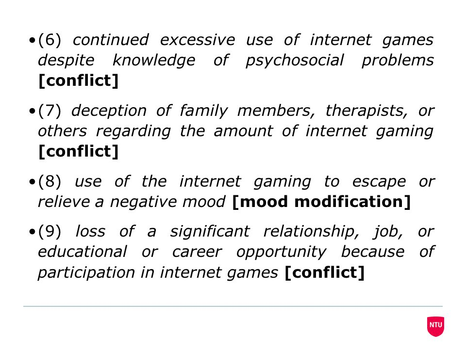(6) continued excessive use of internet games despite knowledge of psychosocial problems [conflict] (7) deception of family members, therapists, or others regarding the amount of internet gaming [conflict] (8) use of the internet gaming to escape or relieve a negative mood [mood modification] (9) loss of a significant relationship, job, or educational or career opportunity because of participation in internet games [conflict]