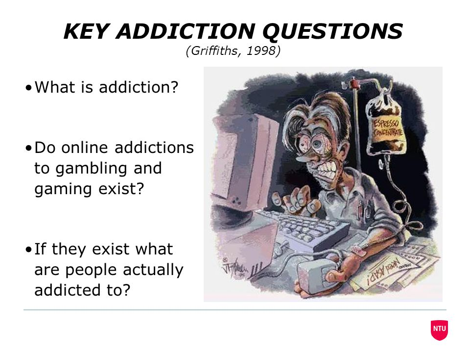 KEY ADDICTION QUESTIONS (Griffiths, 1998) What is addiction.