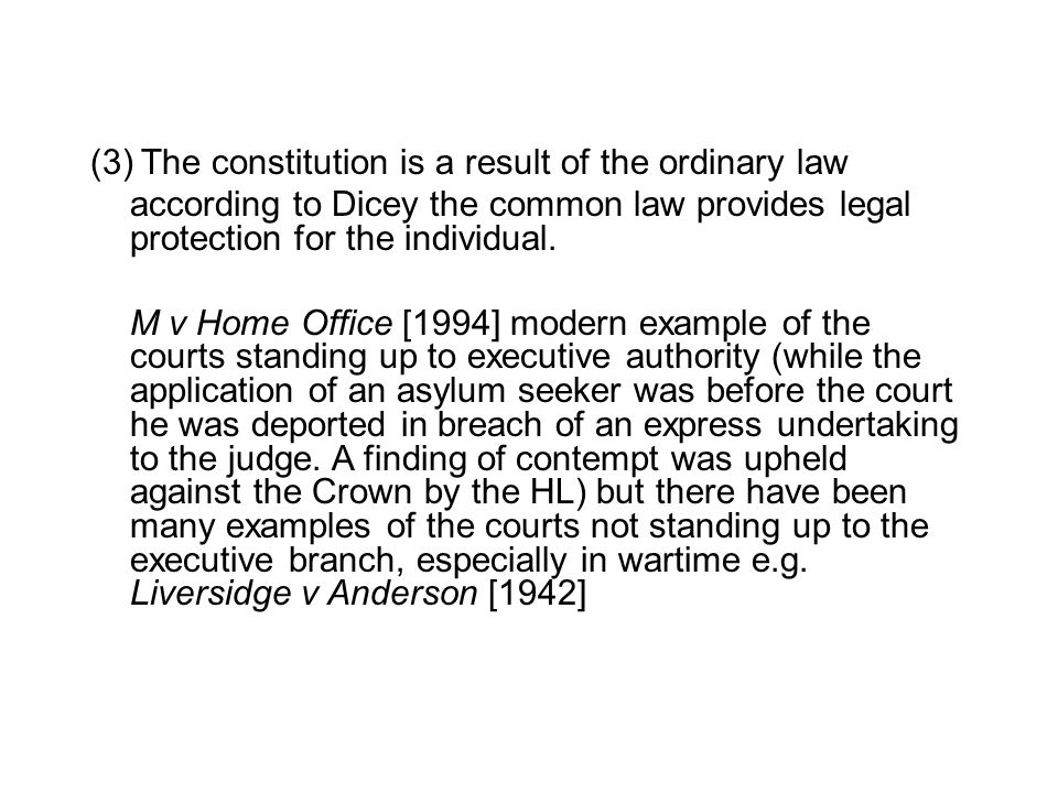 (3) The constitution is a result of the ordinary law according to Dicey the common law provides legal protection for the individual. M v Home Office [