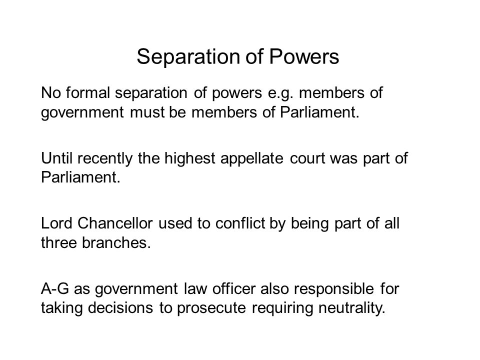 Separation of Powers No formal separation of powers e.g. members of government must be members of Parliament. Until recently the highest appellate cou