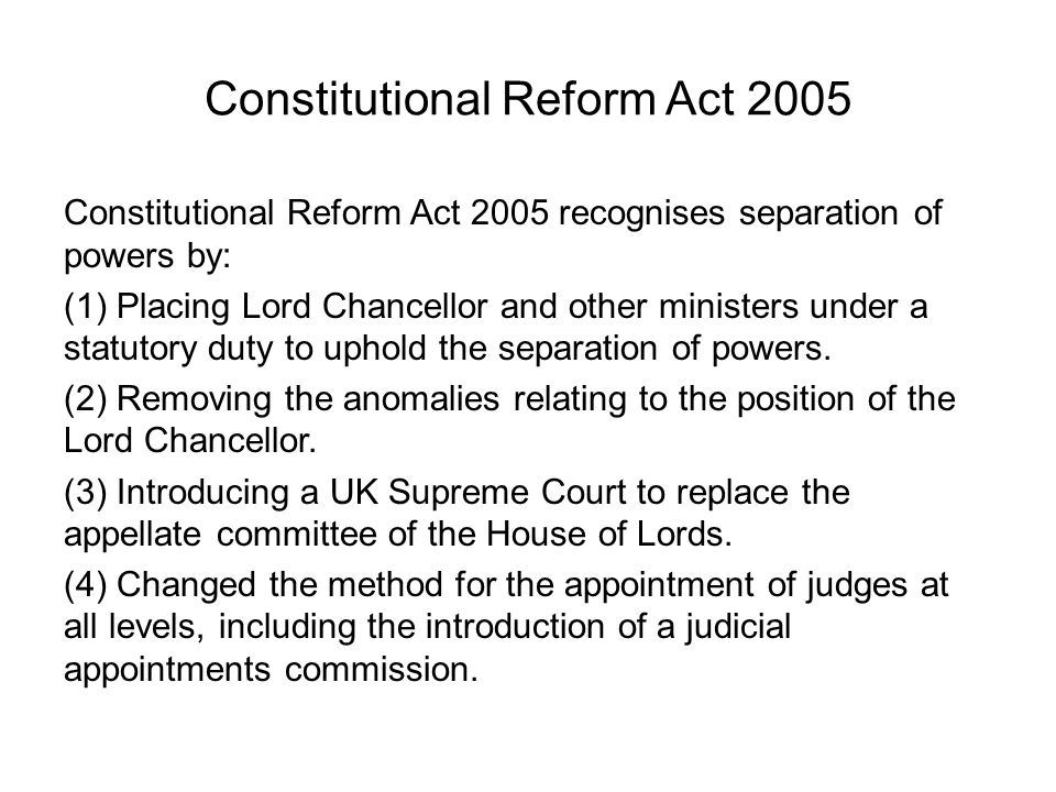 Constitutional Reform Act 2005 Constitutional Reform Act 2005 recognises separation of powers by: (1) Placing Lord Chancellor and other ministers unde
