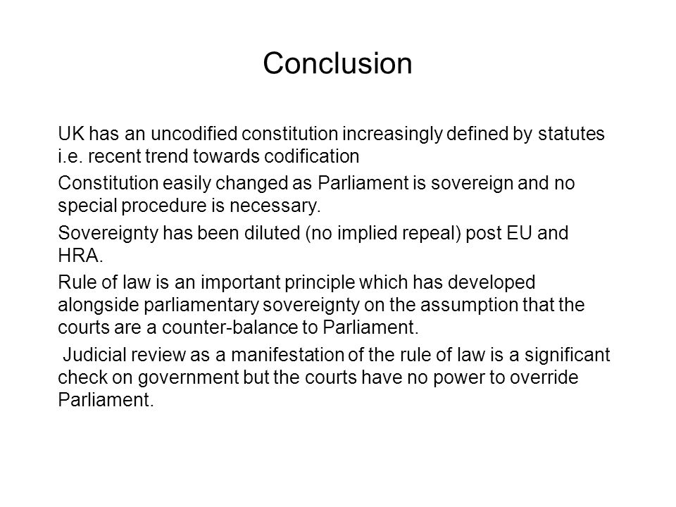 Conclusion UK has an uncodified constitution increasingly defined by statutes i.e. recent trend towards codification Constitution easily changed as Pa