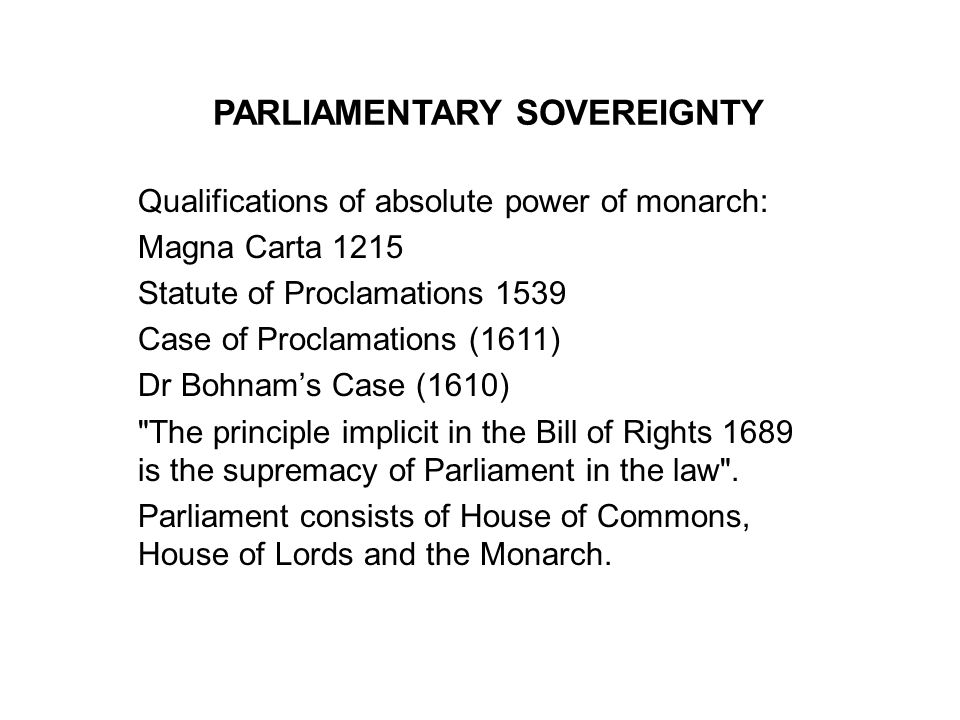 PARLIAMENTARY SOVEREIGNTY Qualifications of absolute power of monarch: Magna Carta 1215 Statute of Proclamations 1539 Case of Proclamations (1611) Dr