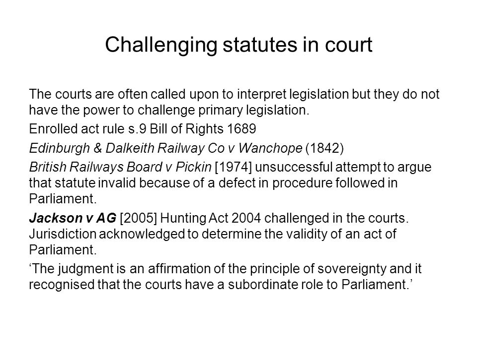 Challenging statutes in court The courts are often called upon to interpret legislation but they do not have the power to challenge primary legislatio