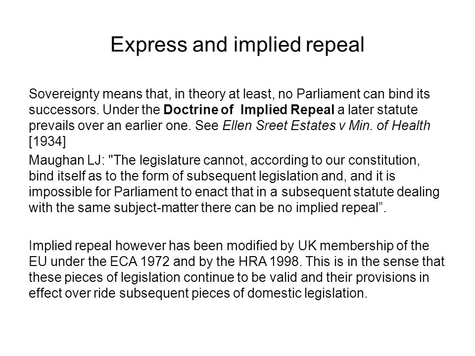 Express and implied repeal Sovereignty means that, in theory at least, no Parliament can bind its successors. Under the Doctrine of Implied Repeal a l