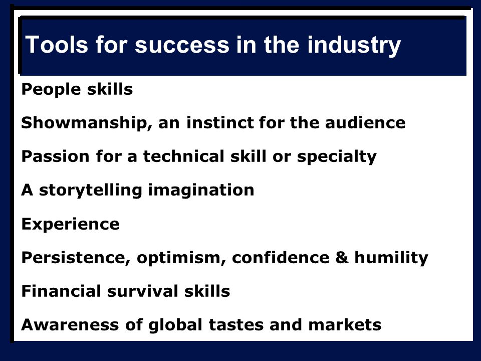 Tools for success in the industry People skills Showmanship, an instinct for the audience Passion for a technical skill or specialty A storytelling imagination Experience Persistence, optimism, confidence & humility Financial survival skills Awareness of global tastes and markets