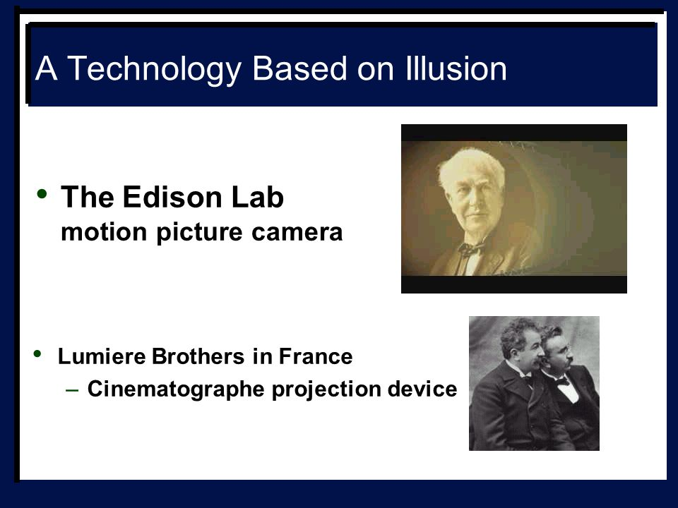 A Technology Based on Illusion The Edison Lab motion picture camera Lumiere Brothers in France –Cinematographe projection device