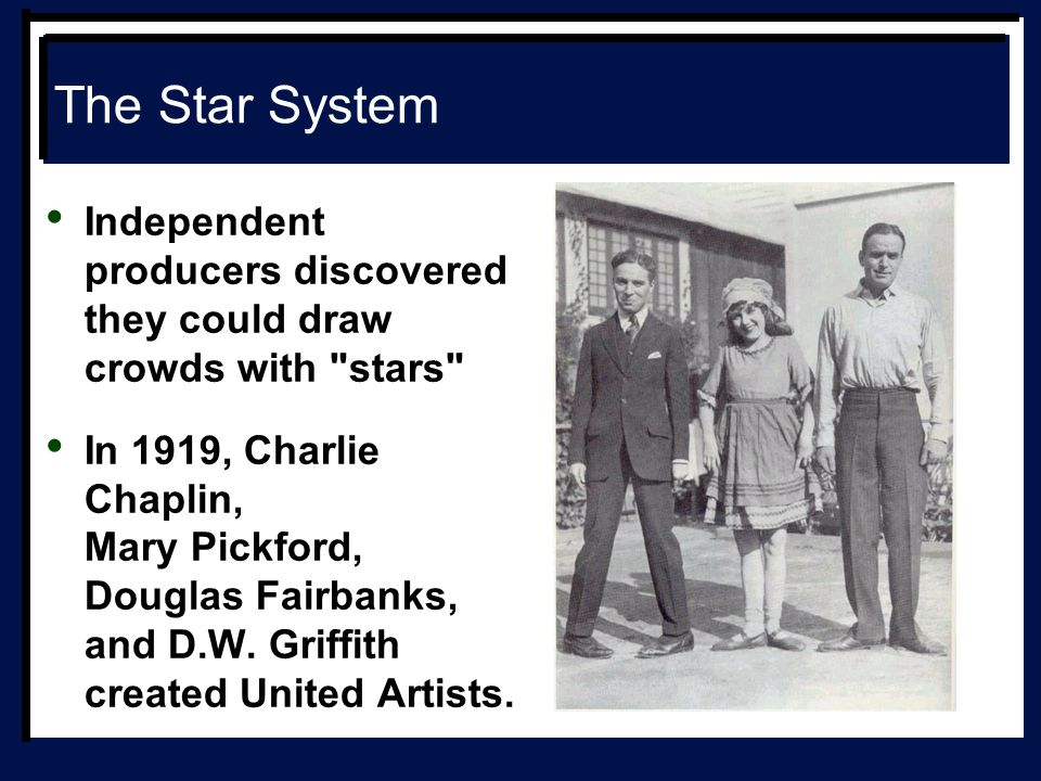 The Star System Independent producers discovered they could draw crowds with stars In 1919, Charlie Chaplin, Mary Pickford, Douglas Fairbanks, and D.W.