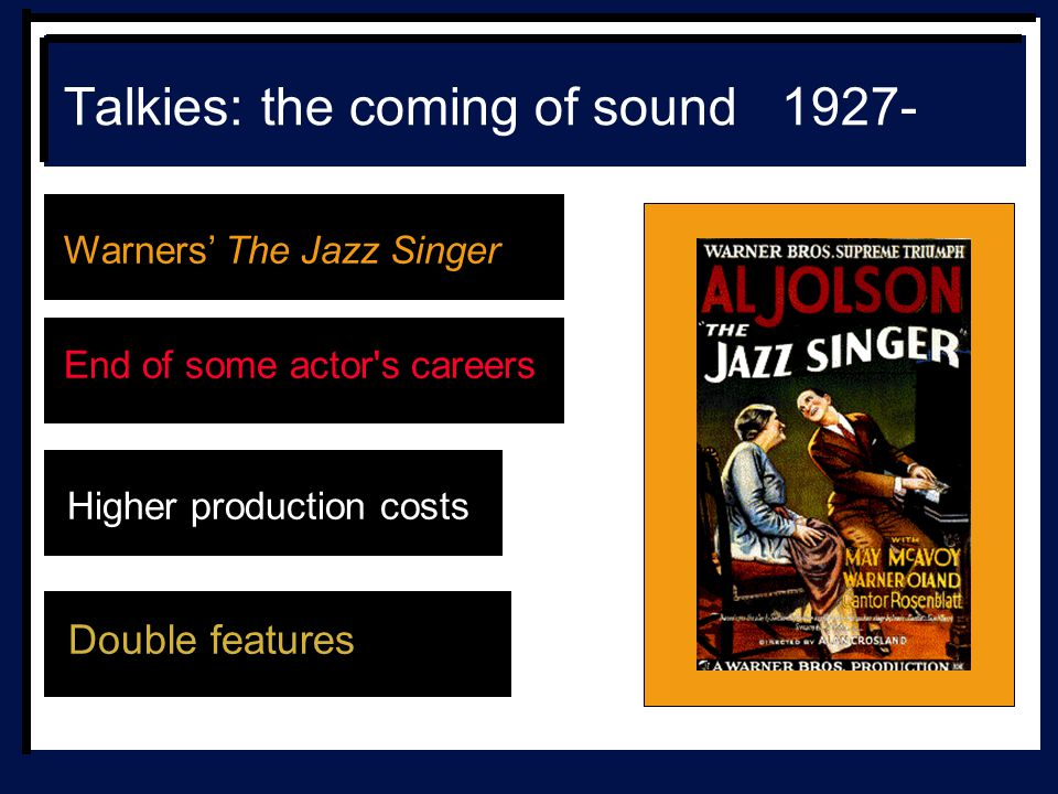 Talkies: the coming of sound 1927- Warners' The Jazz Singer End of some actor s careers Higher production costs Double features