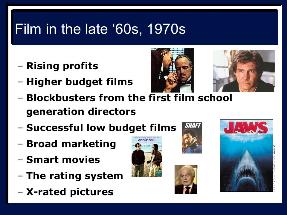 Film in the late '60s, 1970s –Rising profits –Higher budget films –Blockbusters from the first film school generation directors –Successful low budget films –Broad marketing –Smart movies –The rating system –X-rated pictures