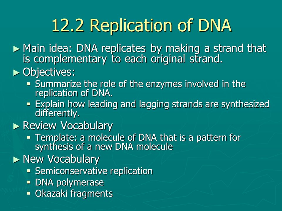 12.2 Replication of DNA ► Main idea: DNA replicates by making a strand that is complementary to each original strand. ► Objectives:  Summarize the ro