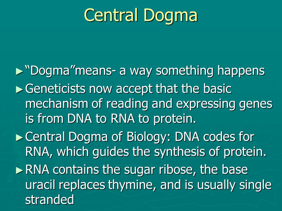 "Central Dogma ► ""Dogma""means- a way something happens ► Geneticists now accept that the basic mechanism of reading and expressing genes is from DNA to"